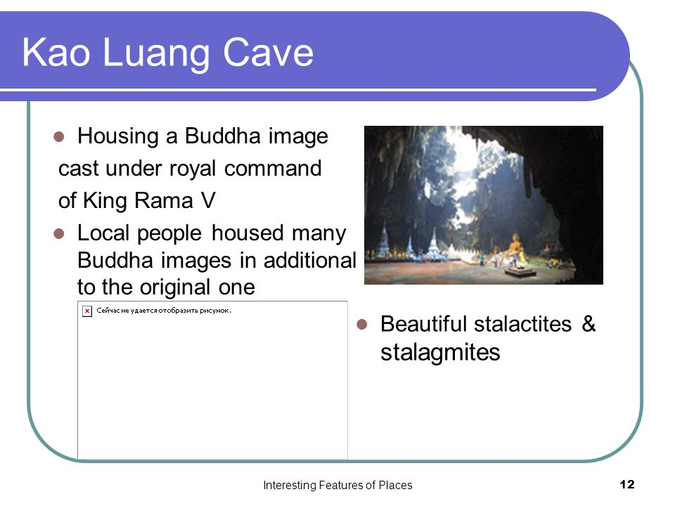 Interesting Features of Places12 Kao Luang Cave Housing a Buddha image cast under royal command of King Rama V Local people housed many Buddha images in additional to the original one Beautiful stalactites & stalagmites