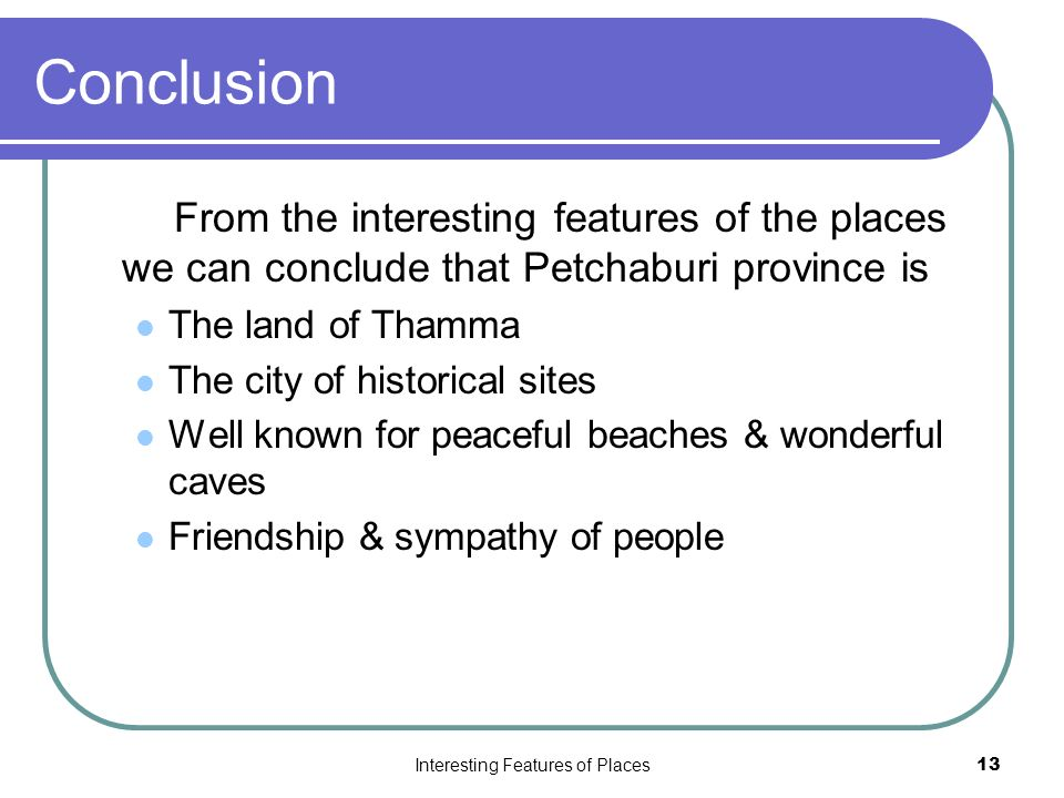 Interesting Features of Places13 Conclusion From the interesting features of the places we can conclude that Petchaburi province is The land of Thamma The city of historical sites Well known for peaceful beaches & wonderful caves Friendship & sympathy of people