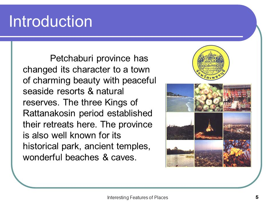Interesting Features of Places5 Introduction Petchaburi province has changed its character to a town of charming beauty with peaceful seaside resorts & natural reserves.