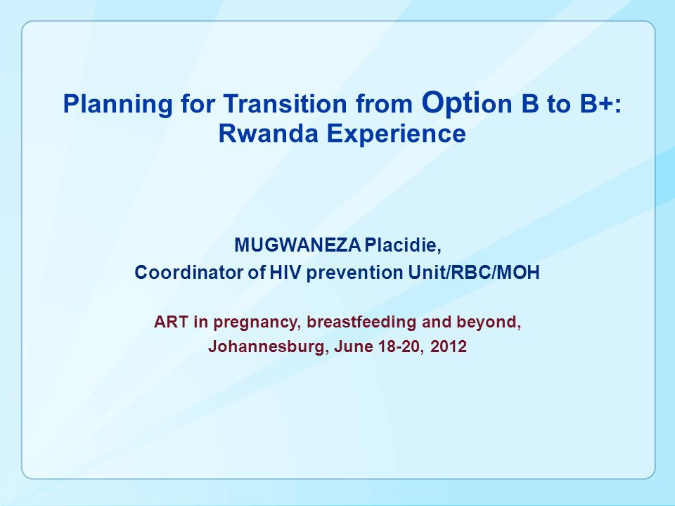 Planning for Transition from Opti on B to B+: Rwanda Experience MUGWANEZA Placidie, Coordinator of HIV prevention Unit/RBC/MOH ART in pregnancy, breastfeeding and beyond, Johannesburg, June 18-20, 2012
