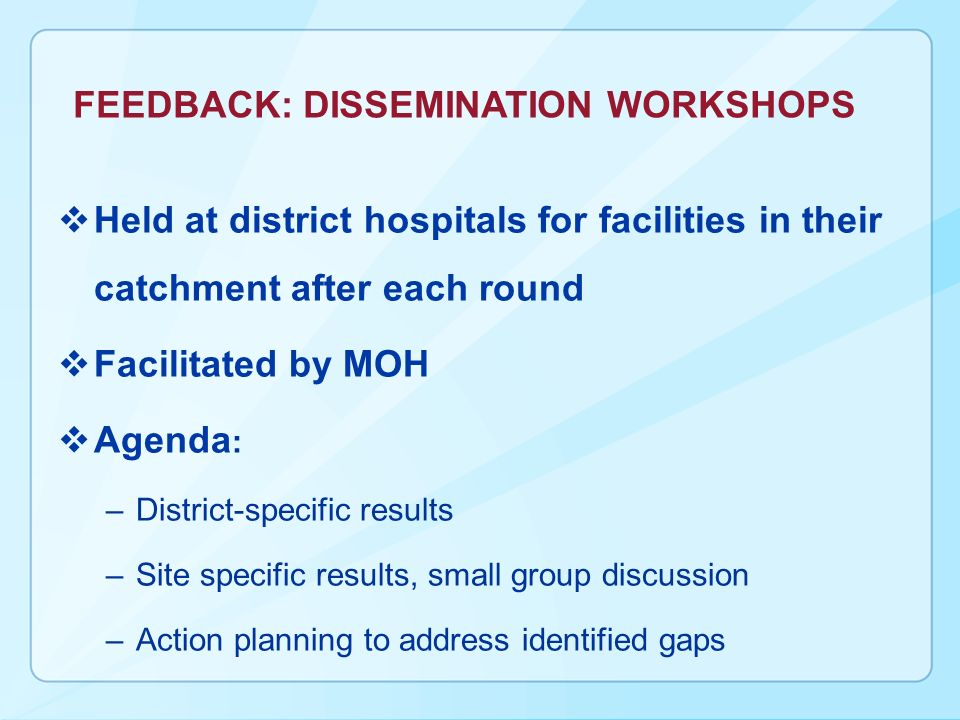 FEEDBACK: DISSEMINATION WORKSHOPS Held at district hospitals for facilities in their catchment after each round Facilitated by MOH Agenda : –District-specific results –Site specific results, small group discussion –Action planning to address identified gaps
