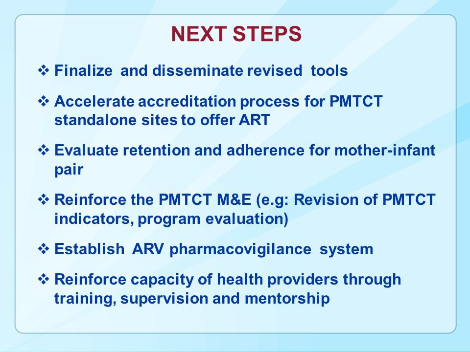 NEXT STEPS Finalize and disseminate revised tools Accelerate accreditation process for PMTCT standalone sites to offer ART Evaluate retention and adherence for mother-infant pair Reinforce the PMTCT M&E (e.g: Revision of PMTCT indicators, program evaluation) Establish ARV pharmacovigilance system Reinforce capacity of health providers through training, supervision and mentorship
