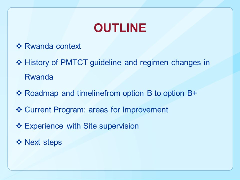 OUTLINE Rwanda context History of PMTCT guideline and regimen changes in Rwanda Roadmap and timelinefrom option B to option B+ Current Program: areas for Improvement Experience with Site supervision Next steps