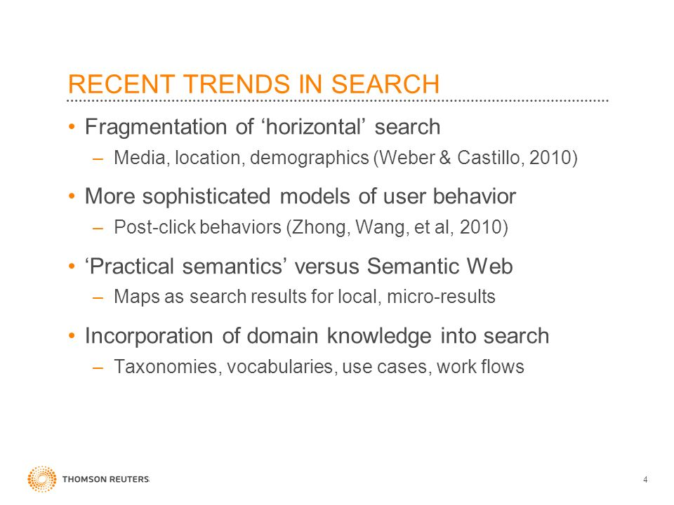 RECENT TRENDS IN SEARCH Fragmentation of horizontal search –Media, location, demographics (Weber & Castillo, 2010) More sophisticated models of user behavior –Post-click behaviors (Zhong, Wang, et al, 2010) Practical semantics versus Semantic Web –Maps as search results for local, micro-results Incorporation of domain knowledge into search –Taxonomies, vocabularies, use cases, work flows 4