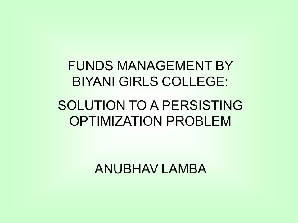 FUNDS MANAGEMENT BY BIYANI GIRLS COLLEGE: SOLUTION TO A PERSISTING OPTIMIZATION PROBLEM ANUBHAV LAMBA