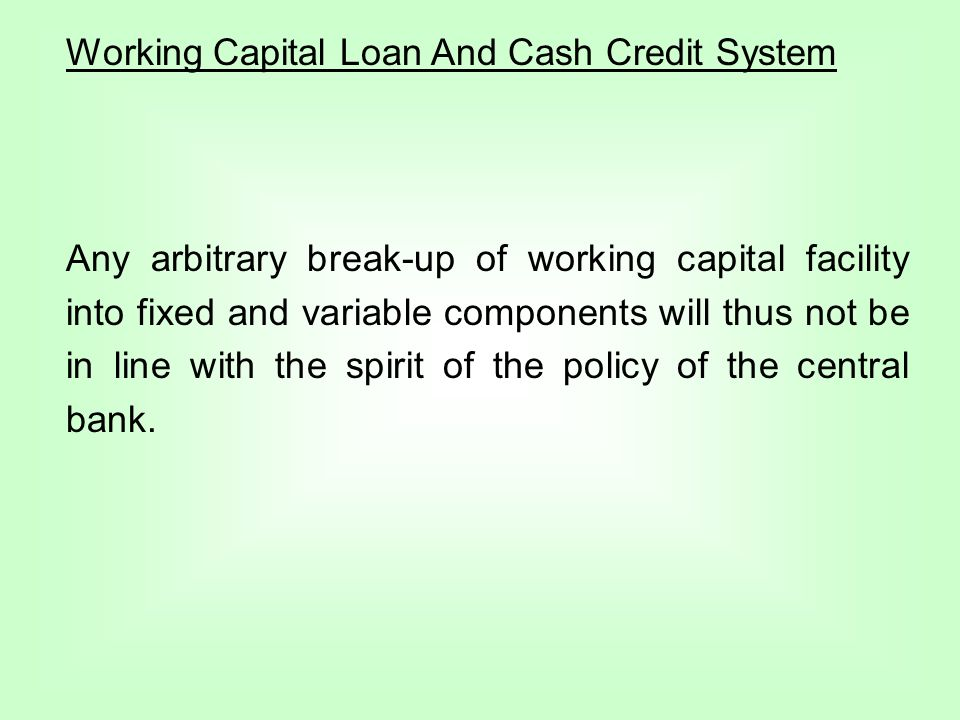 Working Capital Loan And Cash Credit System Any arbitrary break-up of working capital facility into fixed and variable components will thus not be in line with the spirit of the policy of the central bank.