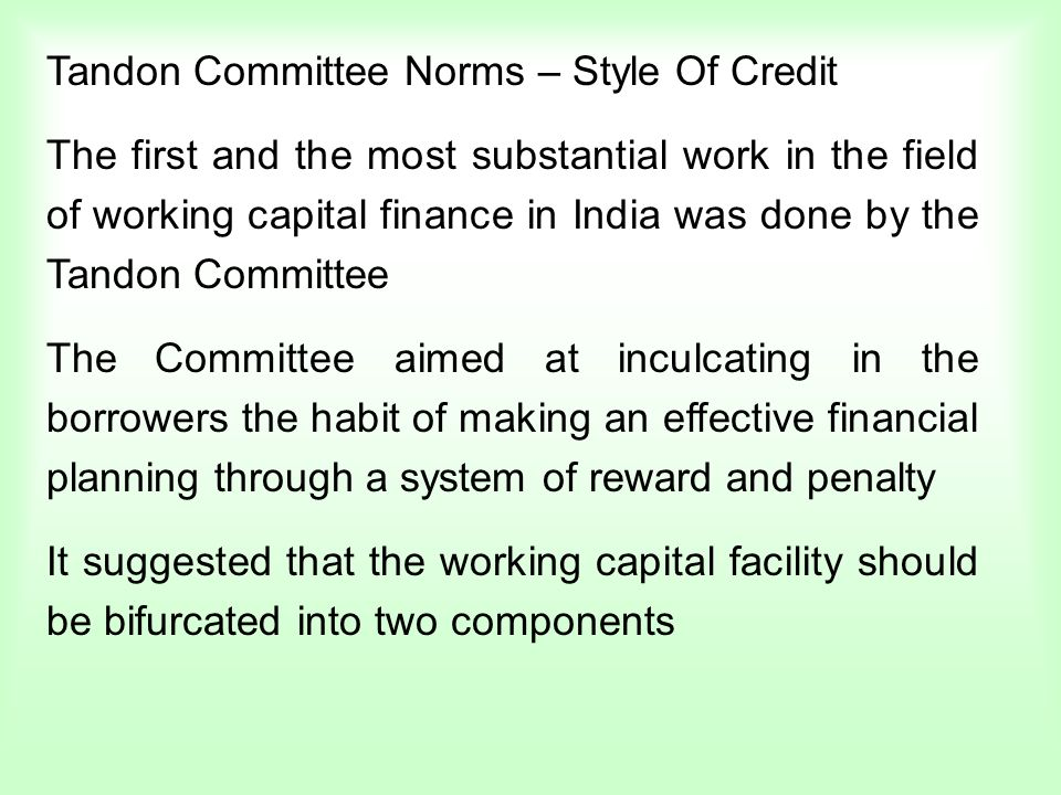 Tandon Committee Norms – Style Of Credit The first and the most substantial work in the field of working capital finance in India was done by the Tandon Committee The Committee aimed at inculcating in the borrowers the habit of making an effective financial planning through a system of reward and penalty It suggested that the working capital facility should be bifurcated into two components