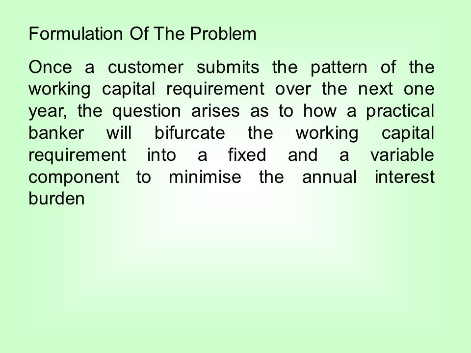Formulation Of The Problem Once a customer submits the pattern of the working capital requirement over the next one year, the question arises as to how a practical banker will bifurcate the working capital requirement into a fixed and a variable component to minimise the annual interest burden
