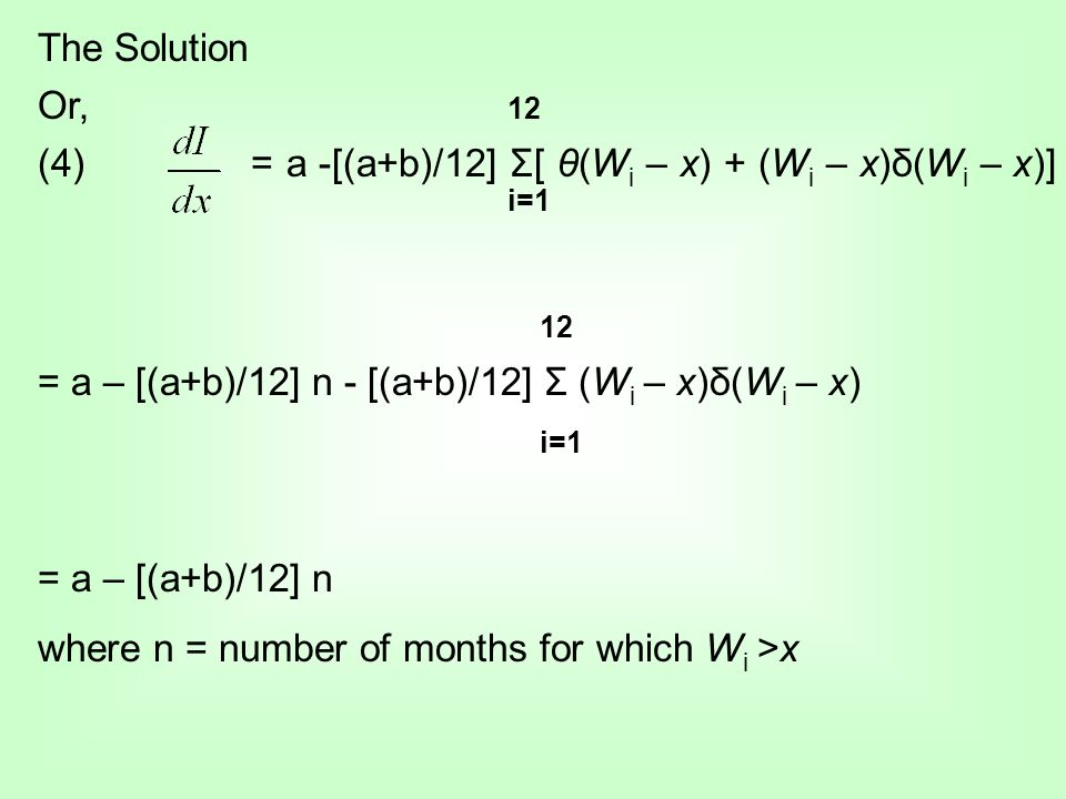The Solution Or, 12 (4)= a -[(a+b)/12] Σ[ θ(W i – x) + (W i – x)δ(W i – x)] i=1 12 = a – [(a+b)/12] n - [(a+b)/12] Σ (W i – x)δ(W i – x) i=1 = a – [(a+b)/12] n where n = number of months for which W i >x