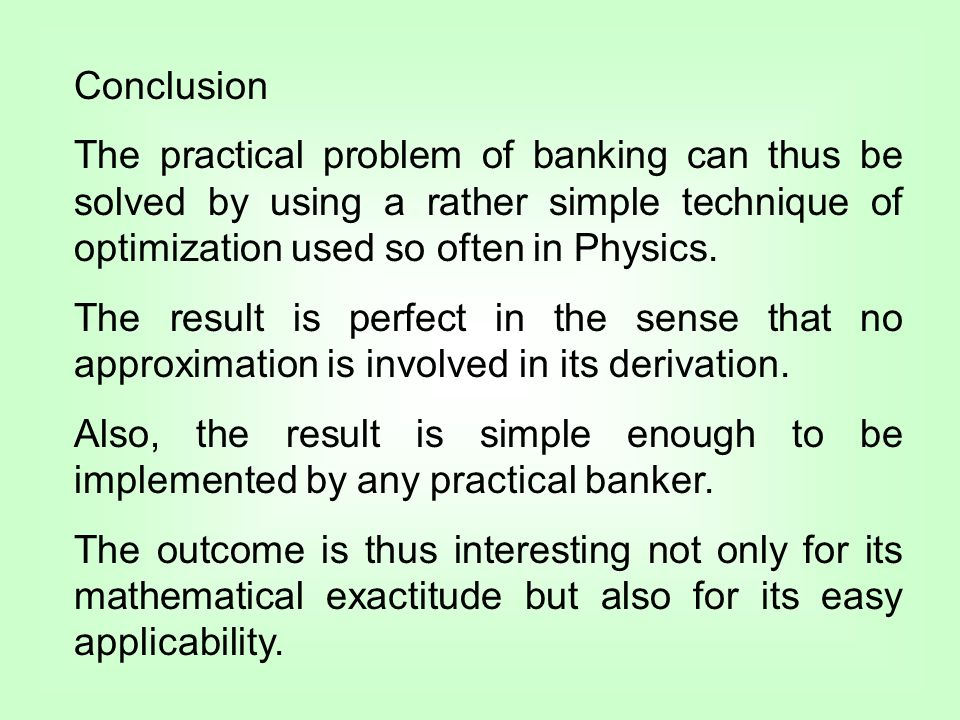 Conclusion The practical problem of banking can thus be solved by using a rather simple technique of optimization used so often in Physics.