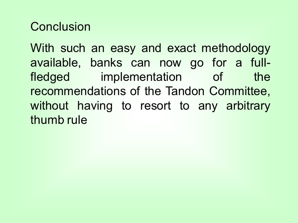 Conclusion With such an easy and exact methodology available, banks can now go for a full- fledged implementation of the recommendations of the Tandon Committee, without having to resort to any arbitrary thumb rule