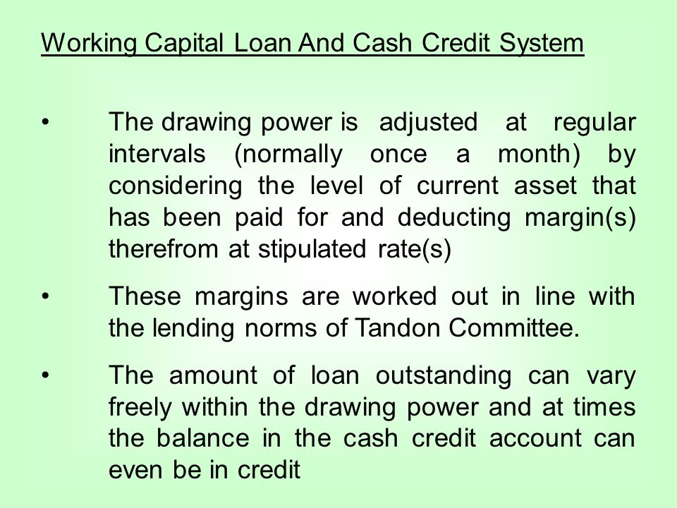 Working Capital Loan And Cash Credit System The drawing power is adjusted at regular intervals (normally once a month) by considering the level of current asset that has been paid for and deducting margin(s) therefrom at stipulated rate(s) These margins are worked out in line with the lending norms of Tandon Committee.