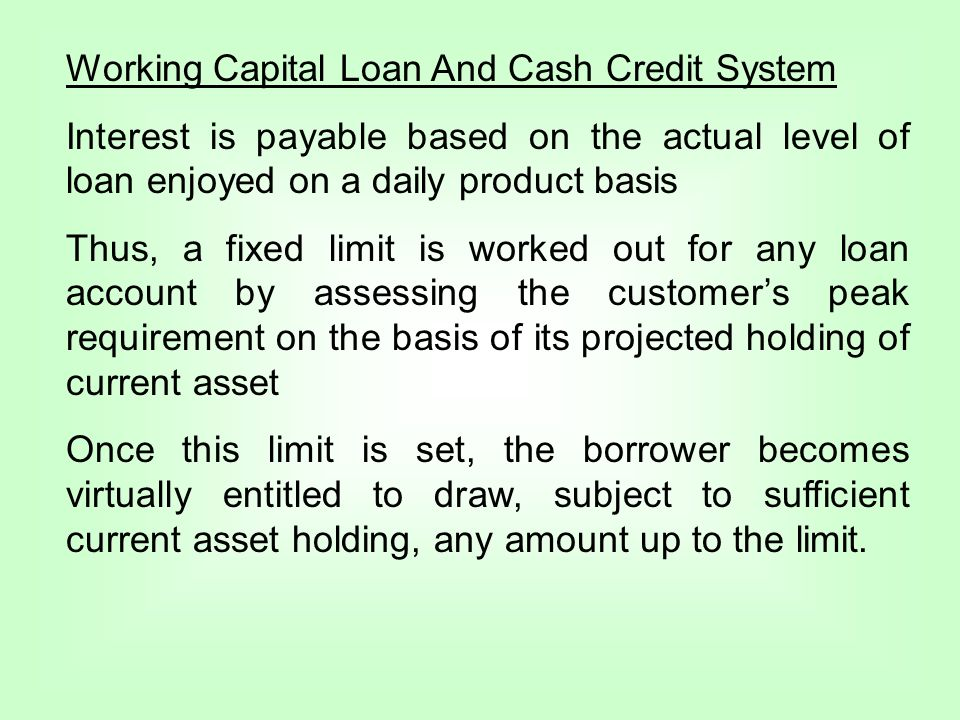 Working Capital Loan And Cash Credit System Interest is payable based on the actual level of loan enjoyed on a daily product basis Thus, a fixed limit is worked out for any loan account by assessing the customers peak requirement on the basis of its projected holding of current asset Once this limit is set, the borrower becomes virtually entitled to draw, subject to sufficient current asset holding, any amount up to the limit.