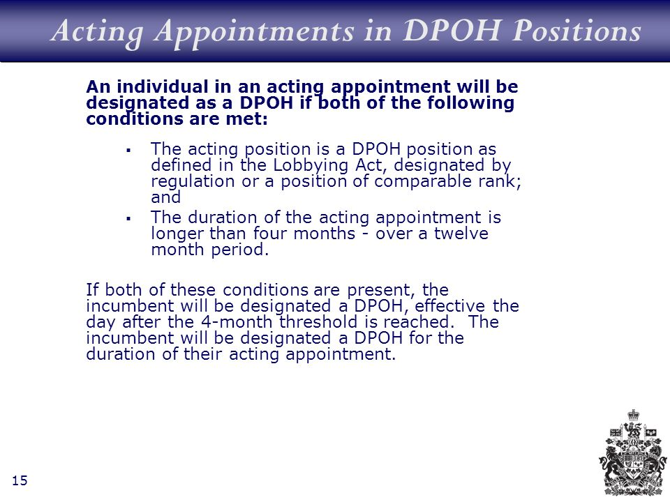 15 Acting Appointments in DPOH Positions An individual in an acting appointment will be designated as a DPOH if both of the following conditions are met: The acting position is a DPOH position as defined in the Lobbying Act, designated by regulation or a position of comparable rank; and The duration of the acting appointment is longer than four months - over a twelve month period.