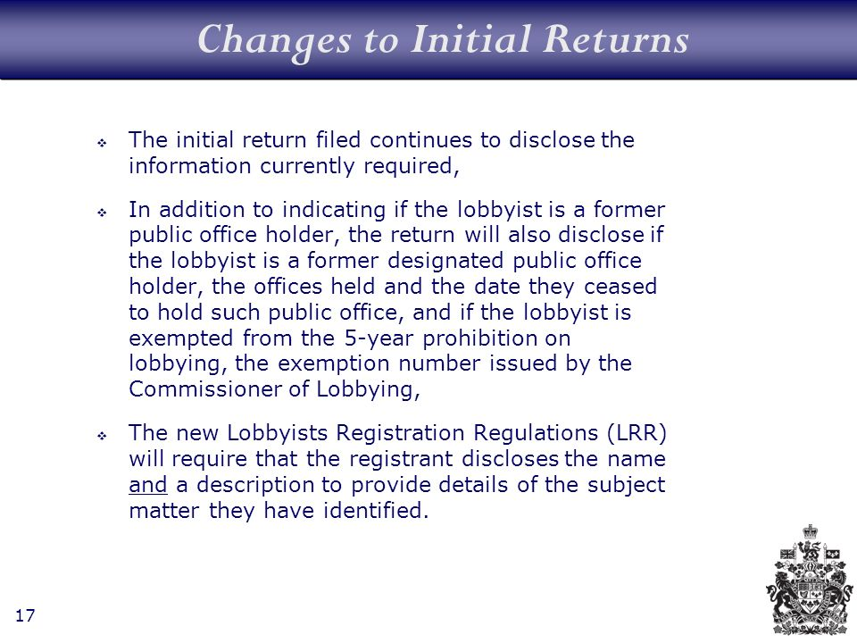 17 Changes to Initial Returns The initial return filed continues to disclose the information currently required, In addition to indicating if the lobbyist is a former public office holder, the return will also disclose if the lobbyist is a former designated public office holder, the offices held and the date they ceased to hold such public office, and if the lobbyist is exempted from the 5-year prohibition on lobbying, the exemption number issued by the Commissioner of Lobbying, The new Lobbyists Registration Regulations (LRR) will require that the registrant discloses the name and a description to provide details of the subject matter they have identified.
