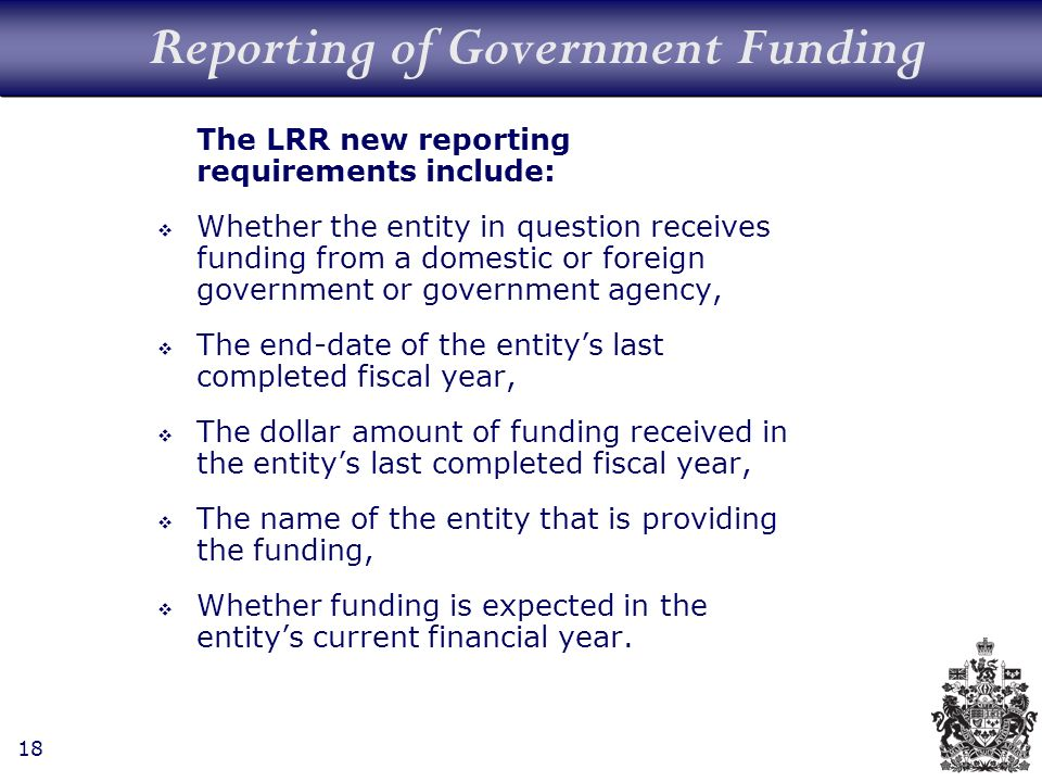 18 Reporting of Government Funding The LRR new reporting requirements include: Whether the entity in question receives funding from a domestic or foreign government or government agency, The end-date of the entitys last completed fiscal year, The dollar amount of funding received in the entitys last completed fiscal year, The name of the entity that is providing the funding, Whether funding is expected in the entitys current financial year.