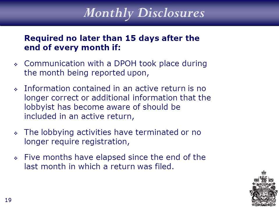 19 Monthly Disclosures Required no later than 15 days after the end of every month if: Communication with a DPOH took place during the month being reported upon, Information contained in an active return is no longer correct or additional information that the lobbyist has become aware of should be included in an active return, The lobbying activities have terminated or no longer require registration, Five months have elapsed since the end of the last month in which a return was filed.