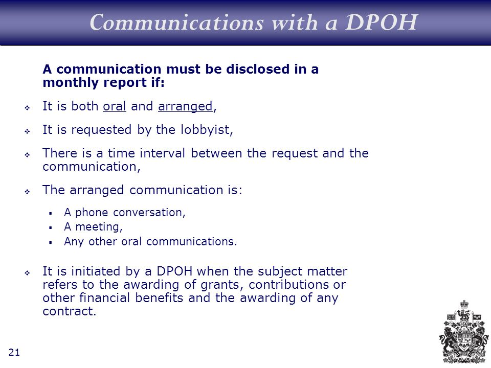 21 Communications with a DPOH A communication must be disclosed in a monthly report if: It is both oral and arranged, It is requested by the lobbyist, There is a time interval between the request and the communication, The arranged communication is: A phone conversation, A meeting, Any other oral communications.