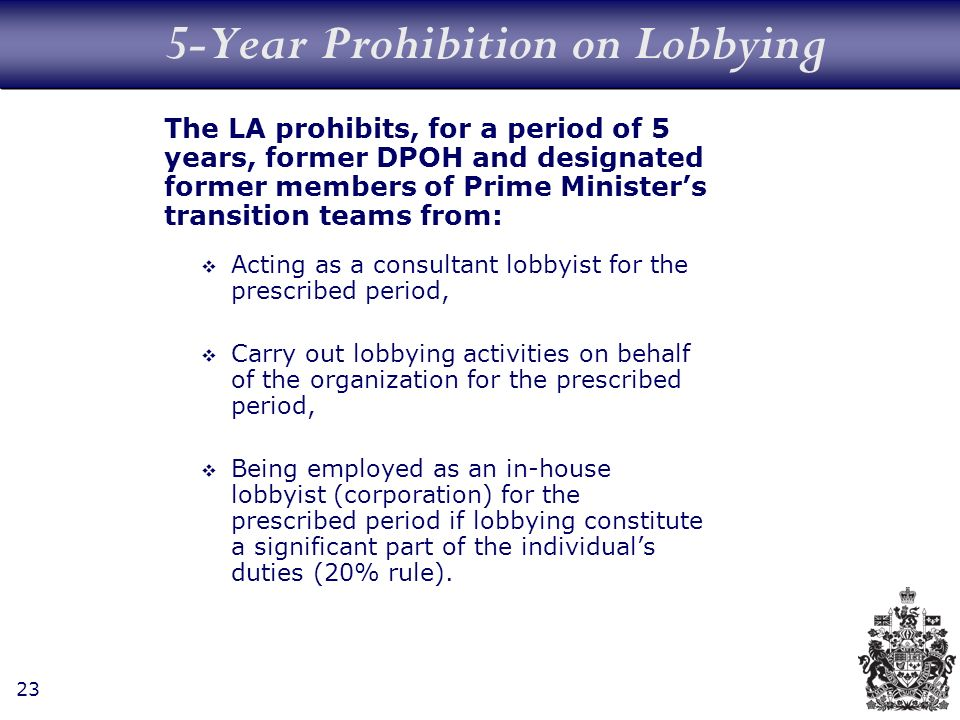 23 5-Year Prohibition on Lobbying The LA prohibits, for a period of 5 years, former DPOH and designated former members of Prime Ministers transition teams from: Acting as a consultant lobbyist for the prescribed period, Carry out lobbying activities on behalf of the organization for the prescribed period, Being employed as an in-house lobbyist (corporation) for the prescribed period if lobbying constitute a significant part of the individuals duties (20% rule).