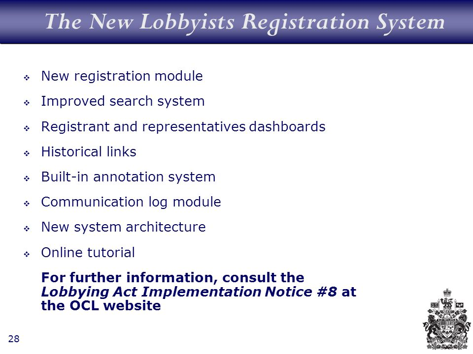 28 The New Lobbyists Registration System New registration module Improved search system Registrant and representatives dashboards Historical links Built-in annotation system Communication log module New system architecture Online tutorial For further information, consult the Lobbying Act Implementation Notice #8 at the OCL website