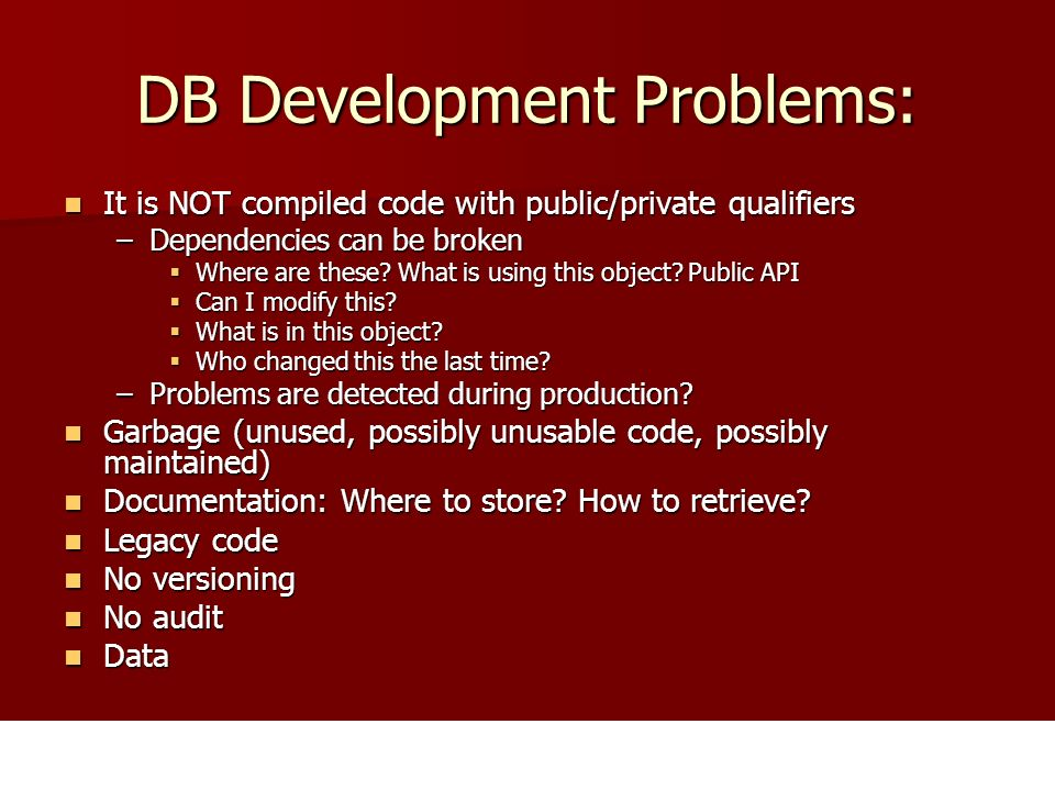 DB Development Problems: It is NOT compiled code with public/private qualifiers It is NOT compiled code with public/private qualifiers –Dependencies can be broken Where are these.