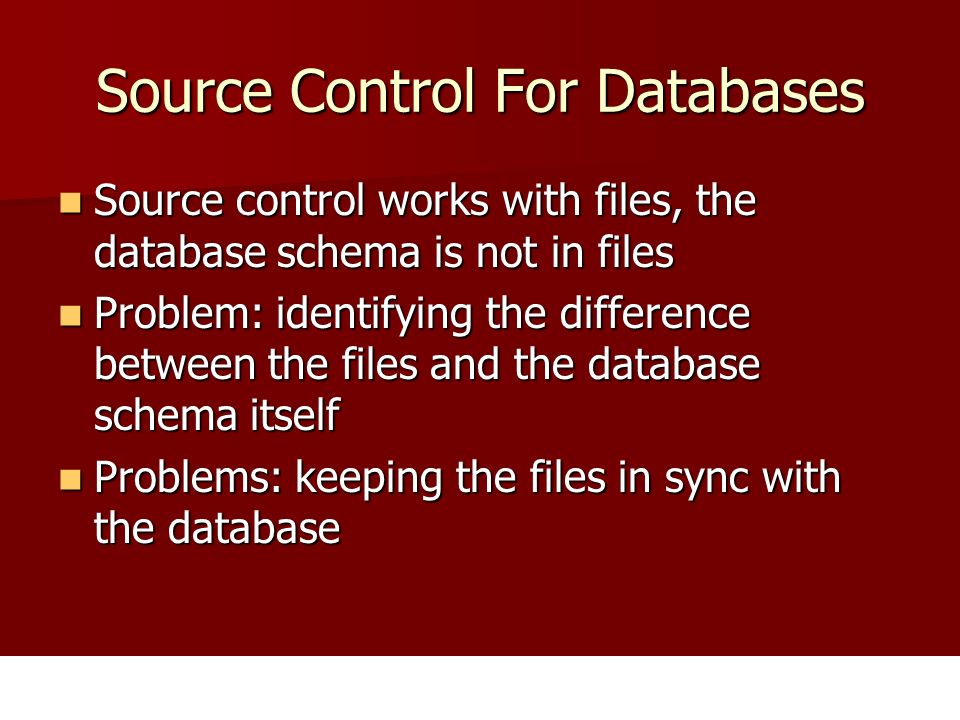 Source Control For Databases Source control works with files, the database schema is not in files Source control works with files, the database schema is not in files Problem: identifying the difference between the files and the database schema itself Problem: identifying the difference between the files and the database schema itself Problems: keeping the files in sync with the database Problems: keeping the files in sync with the database