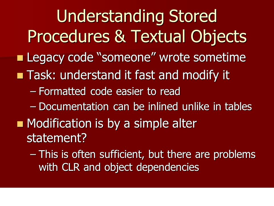Understanding Stored Procedures & Textual Objects Legacy code someone wrote sometime Legacy code someone wrote sometime Task: understand it fast and modify it Task: understand it fast and modify it –Formatted code easier to read –Documentation can be inlined unlike in tables Modification is by a simple alter statement.