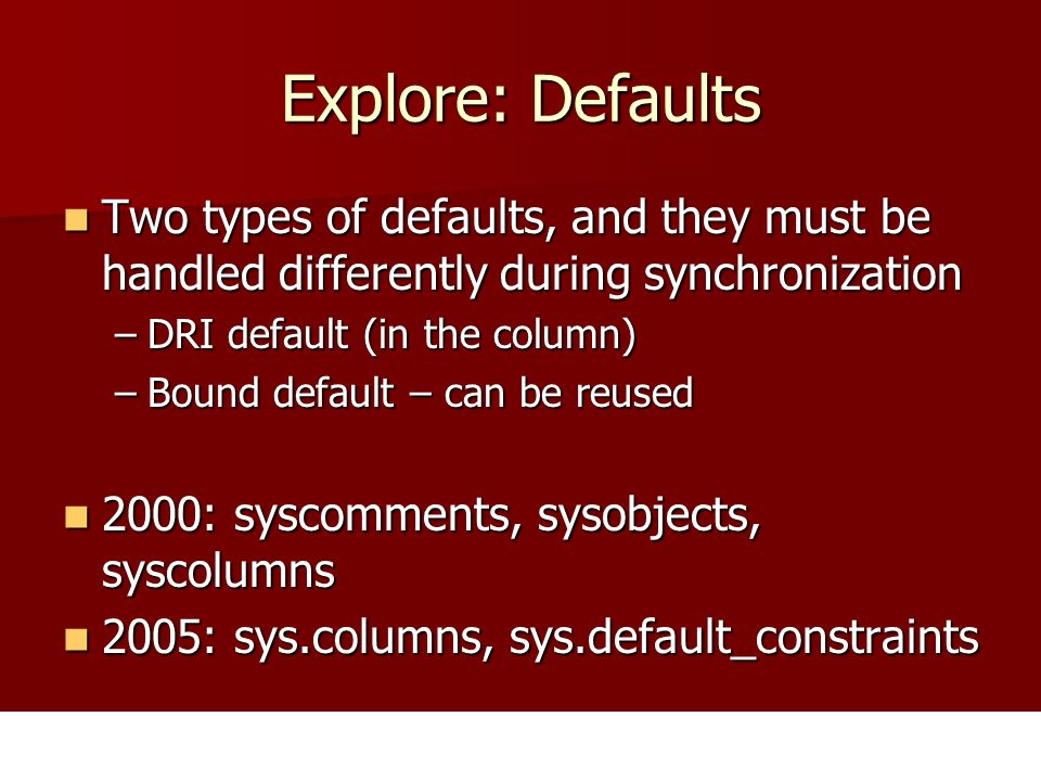 Explore: Defaults Two types of defaults, and they must be handled differently during synchronization Two types of defaults, and they must be handled differently during synchronization –DRI default (in the column) –Bound default – can be reused 2000: syscomments, sysobjects, syscolumns 2000: syscomments, sysobjects, syscolumns 2005: sys.columns, sys.default_constraints 2005: sys.columns, sys.default_constraints