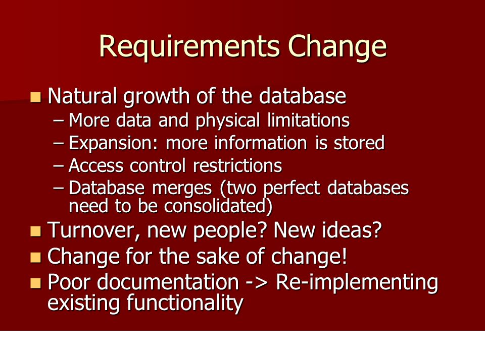 Requirements Change Natural growth of the database Natural growth of the database –More data and physical limitations –Expansion: more information is stored –Access control restrictions –Database merges (two perfect databases need to be consolidated) Turnover, new people.