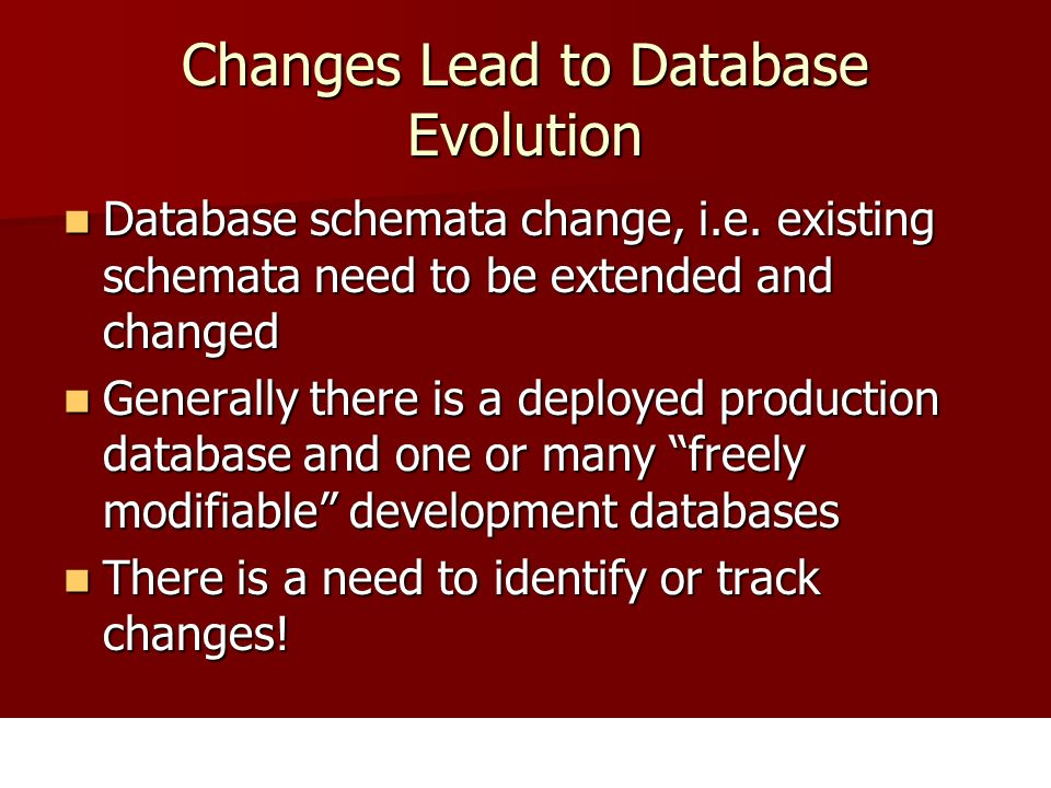 Changes Lead to Database Evolution Database schemata change, i.e.