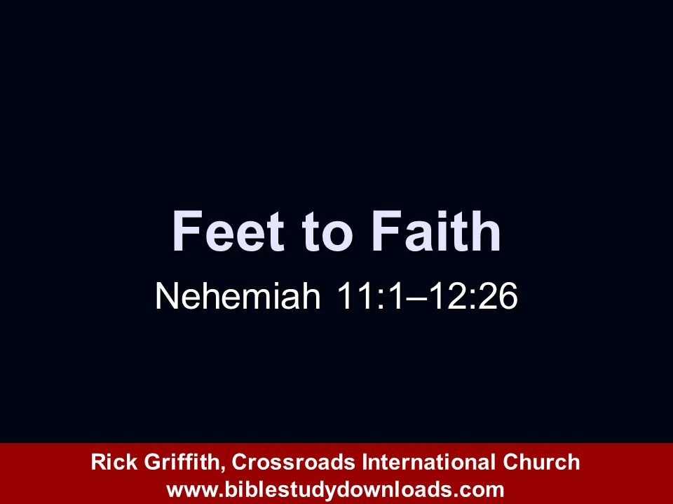 Feet to Faith Nehemiah 11:1–12:26 Rick Griffith, Crossroads International Church www.biblestudydownloads.com