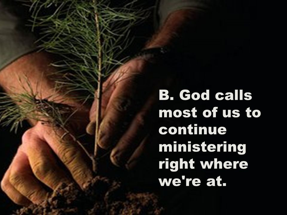 B. God calls most of us to continue ministering right where we re at.