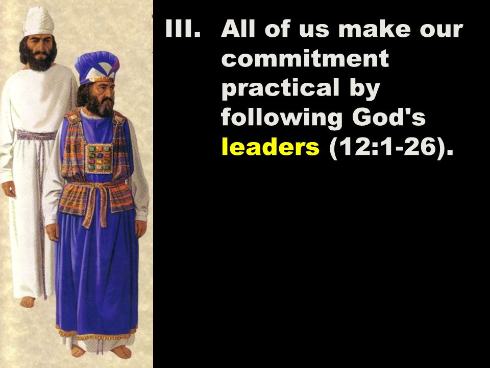 III.All of us make our commitment practical by following God s leaders (12:1-26).
