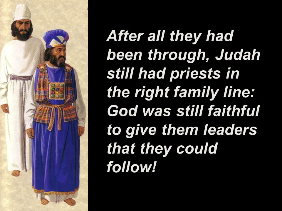 After all they had been through, Judah still had priests in the right family line: God was still faithful to give them leaders that they could follow!