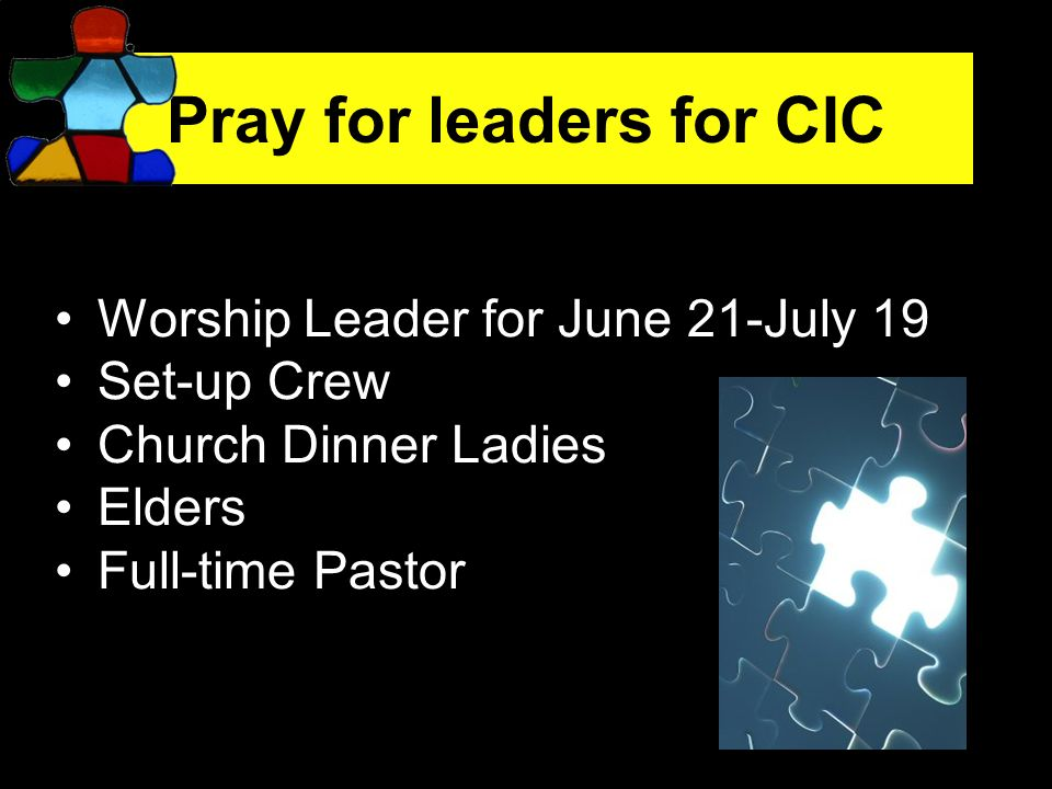 Pray for leaders for CIC Worship Leader for June 21-July 19 Set-up Crew Church Dinner Ladies Elders Full-time Pastor