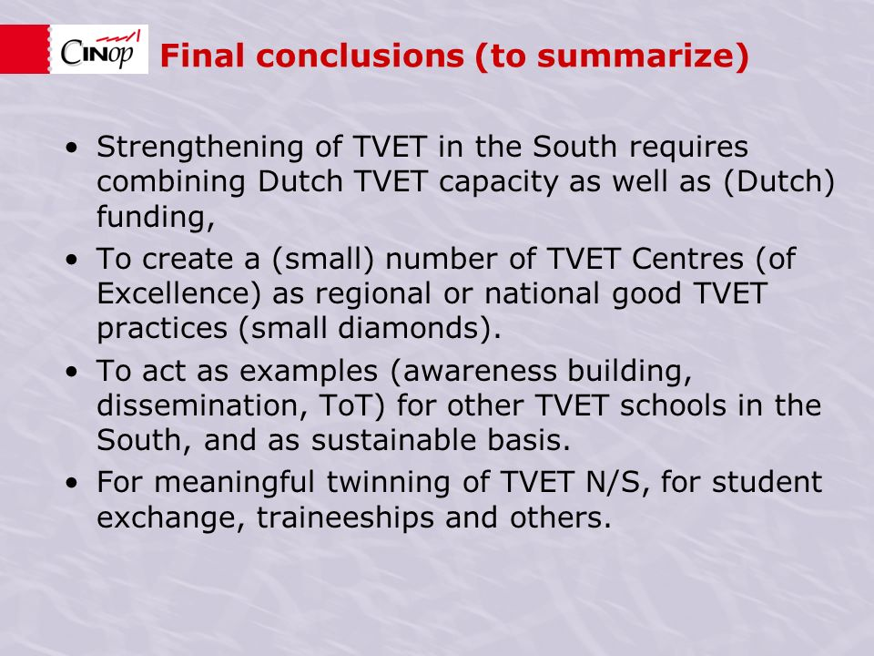 Final conclusions (to summarize) Strengthening of TVET in the South requires combining Dutch TVET capacity as well as (Dutch) funding, To create a (small) number of TVET Centres (of Excellence) as regional or national good TVET practices (small diamonds).