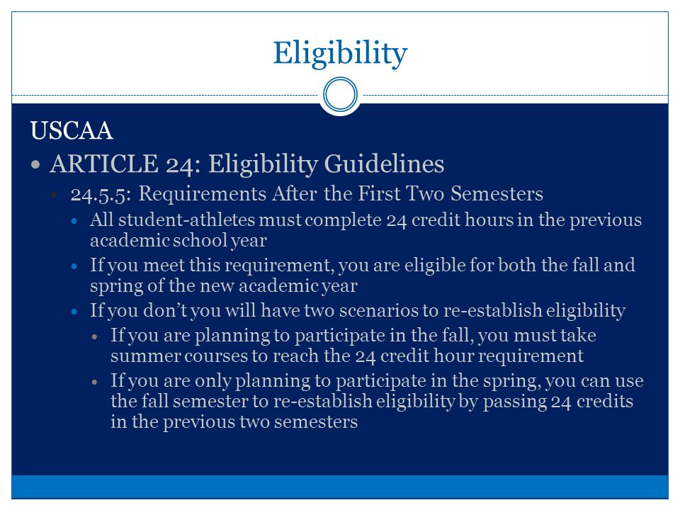 Eligibility USCAA ARTICLE 24: Eligibility Guidelines : Term of Attendance Any quarter, semester or trimesters (excluding summer or inter-terms) in which a student becomes identified with an institution : Season of Competition Participation in one or more intercollegiate contests (varsity or junior varsity, or freshman programs)