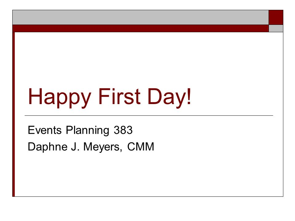 Happy First Day! Events Planning 383 Daphne J. Meyers, CMM