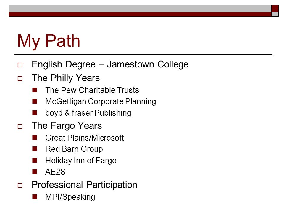 My Path English Degree – Jamestown College The Philly Years The Pew Charitable Trusts McGettigan Corporate Planning boyd & fraser Publishing The Fargo Years Great Plains/Microsoft Red Barn Group Holiday Inn of Fargo AE2S Professional Participation MPI/Speaking