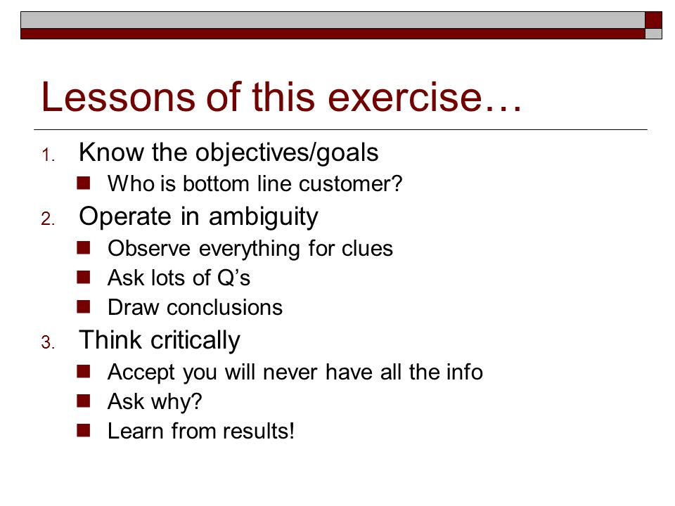 Lessons of this exercise… 1. Know the objectives/goals Who is bottom line customer.