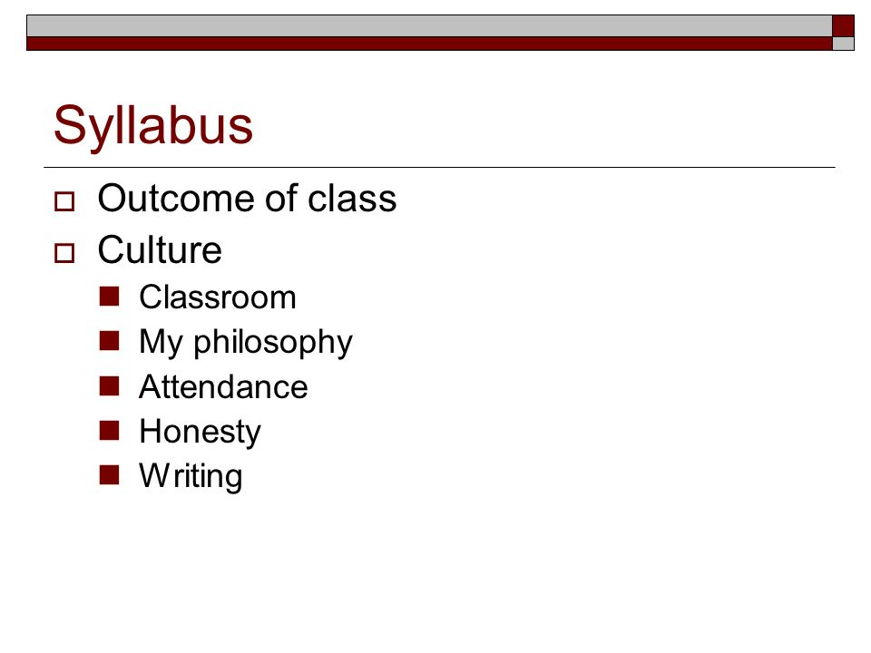 Syllabus Outcome of class Culture Classroom My philosophy Attendance Honesty Writing