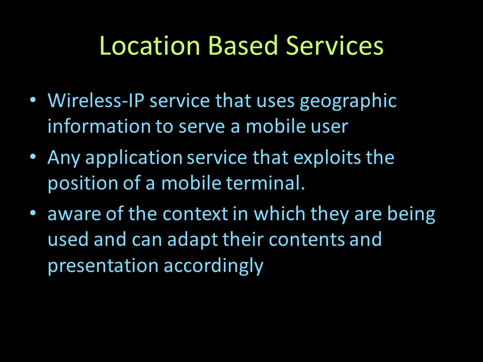 Location Based Services Wireless-IP service that uses geographic information to serve a mobile user Any application service that exploits the position of a mobile terminal.