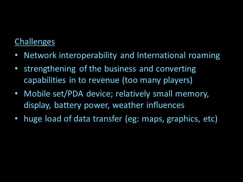 Challenges Network interoperability and International roaming strengthening of the business and converting capabilities in to revenue (too many players) Mobile set/PDA device; relatively small memory, display, battery power, weather influences huge load of data transfer (eg: maps, graphics, etc)