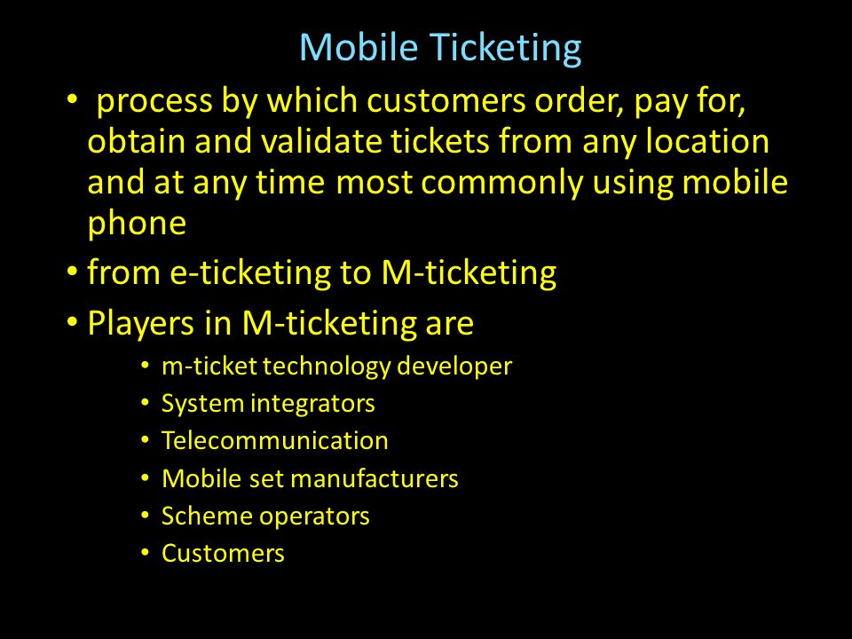 Mobile Ticketing process by which customers order, pay for, obtain and validate tickets from any location and at any time most commonly using mobile phone from e-ticketing to M-ticketing Players in M-ticketing are m-ticket technology developer System integrators Telecommunication Mobile set manufacturers Scheme operators Customers