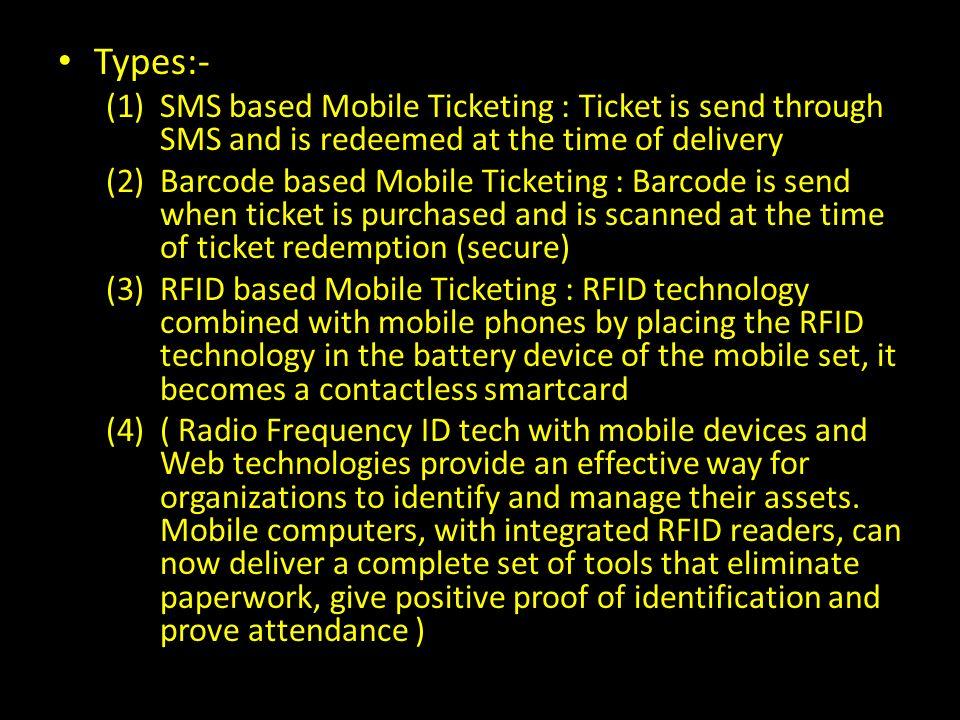 Types:- (1)SMS based Mobile Ticketing : Ticket is send through SMS and is redeemed at the time of delivery (2)Barcode based Mobile Ticketing : Barcode is send when ticket is purchased and is scanned at the time of ticket redemption (secure) (3)RFID based Mobile Ticketing : RFID technology combined with mobile phones by placing the RFID technology in the battery device of the mobile set, it becomes a contactless smartcard (4)( Radio Frequency ID tech with mobile devices and Web technologies provide an effective way for organizations to identify and manage their assets.
