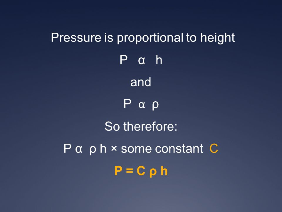 Pressure is proportional to height P α h and P α ρ So therefore: P α ρ h × some constant C P = C ρ h
