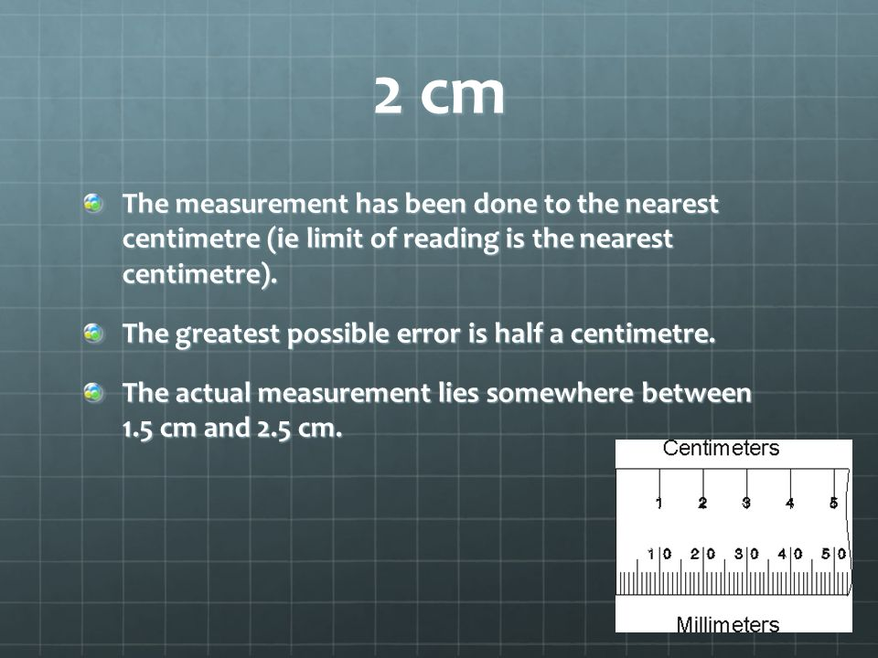 2 cm The measurement has been done to the nearest centimetre (ie limit of reading is the nearest centimetre).