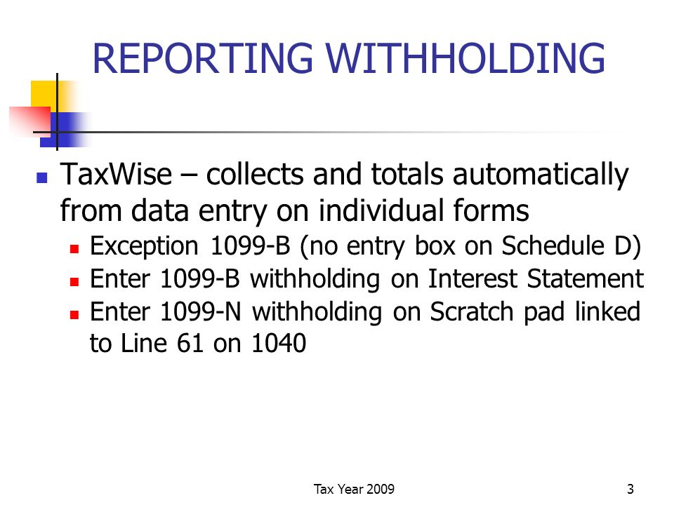 Tax Year 20093 REPORTING WITHHOLDING TaxWise – collects and totals automatically from data entry on individual forms Exception 1099-B (no entry box on Schedule D) Enter 1099-B withholding on Interest Statement Enter 1099-N withholding on Scratch pad linked to Line 61 on 1040