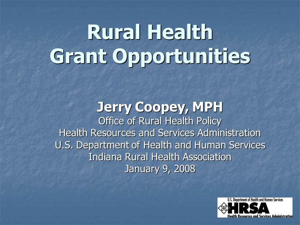 Rural Health Grant Opportunities Jerry Coopey, MPH Office of Rural Health Policy Health Resources and Services Administration U.S.