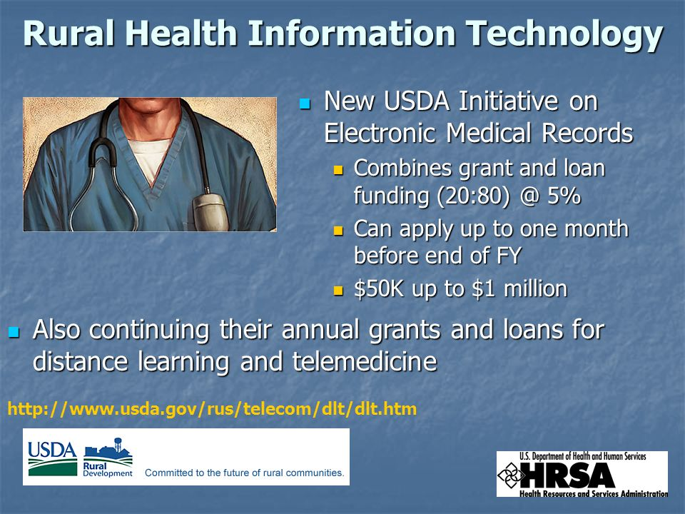 Rural Health Information Technology New USDA Initiative on Electronic Medical Records New USDA Initiative on Electronic Medical Records Combines grant and loan funding 5% Combines grant and loan funding 5% Can apply up to one month before end of FY Can apply up to one month before end of FY $50K up to $1 million $50K up to $1 million   Also continuing their annual grants and loans for distance learning and telemedicine Also continuing their annual grants and loans for distance learning and telemedicine